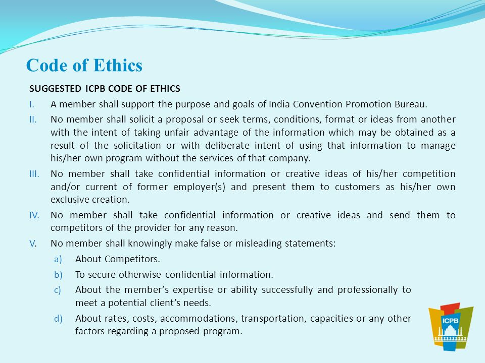 SUGGESTED ICPB CODE OF ETHICS I. A member shall support the purpose and goals of India Convention Promotion Bureau. II. No member shall solicit a prop
