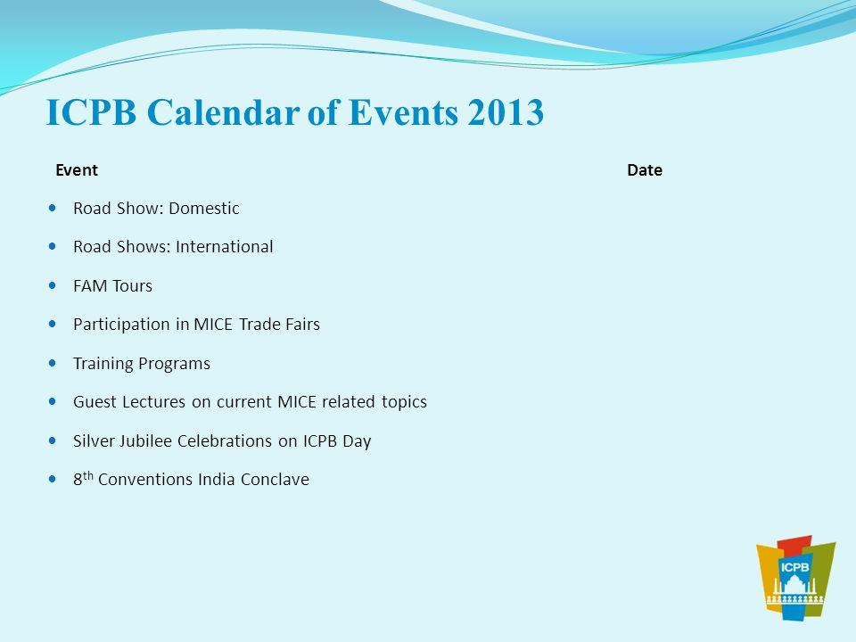 ICPB Calendar of Events 2013 Road Show: Domestic Road Shows: International FAM Tours Participation in MICE Trade Fairs Training Programs Guest Lecture