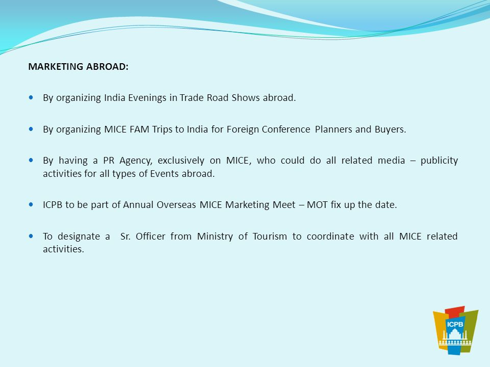 MARKETING ABROAD: By organizing India Evenings in Trade Road Shows abroad. By organizing MICE FAM Trips to India for Foreign Conference Planners and B