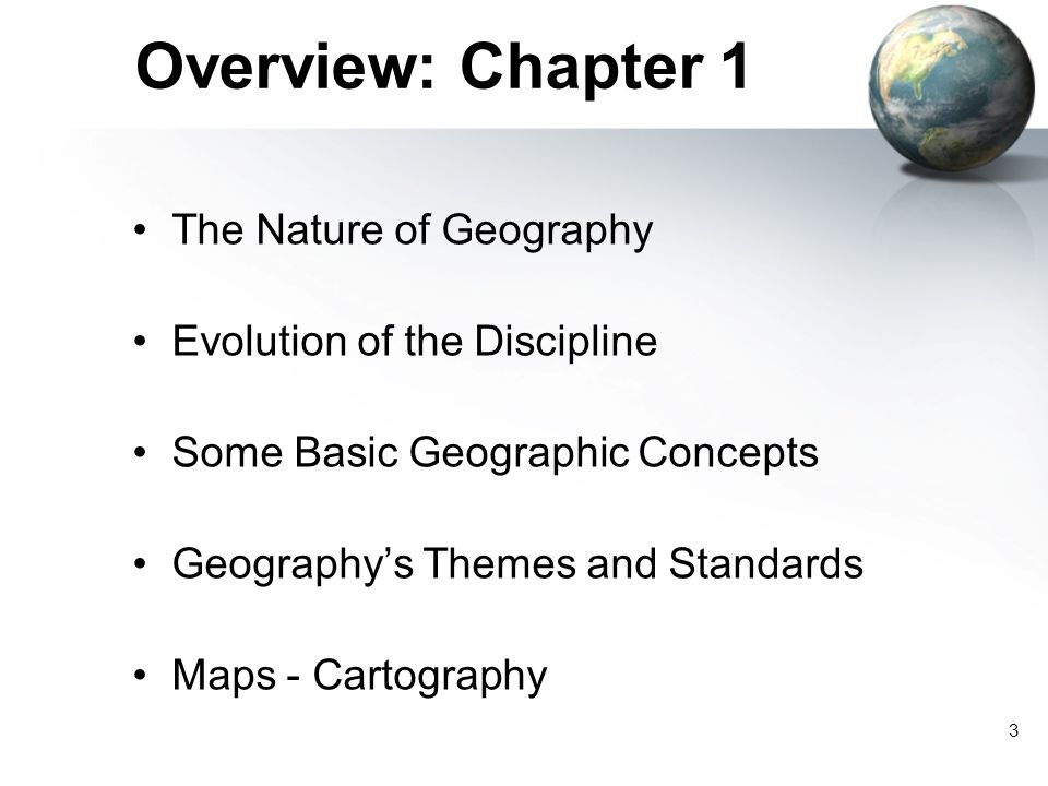 3 Overview: Chapter 1 The Nature of Geography Evolution of the Discipline Some Basic Geographic Concepts Geography's Themes and Standards Maps - Cartography