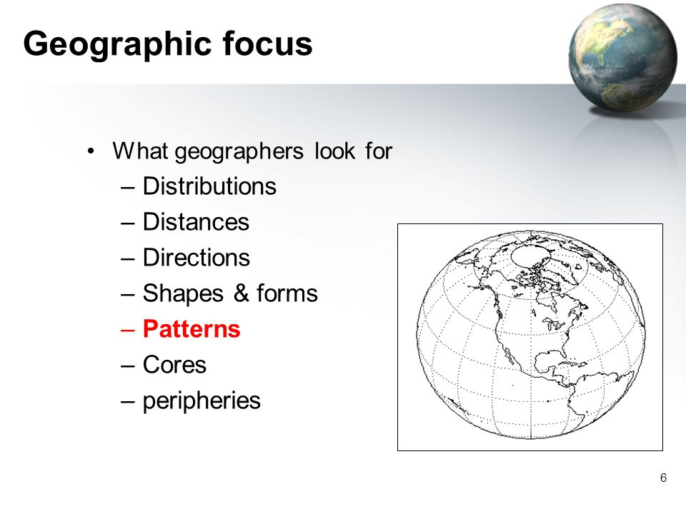6 Geographic focus What geographers look for –Distributions –Distances –Directions –Shapes & forms –Patterns –Cores –peripheries