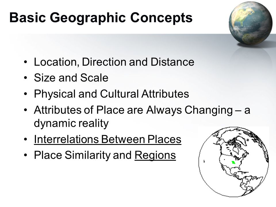 7 Basic Geographic Concepts Location, Direction and Distance Size and Scale Physical and Cultural Attributes Attributes of Place are Always Changing – a dynamic reality Interrelations Between Places Place Similarity and Regions