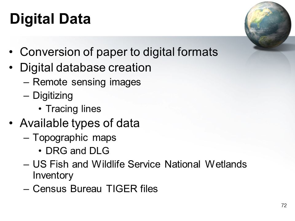 71 Digital Geographic Information Raster –Grid cells of data Remote sensing images Pixels Vector –Point, line, polygon data –X and Y coordinates Diffe