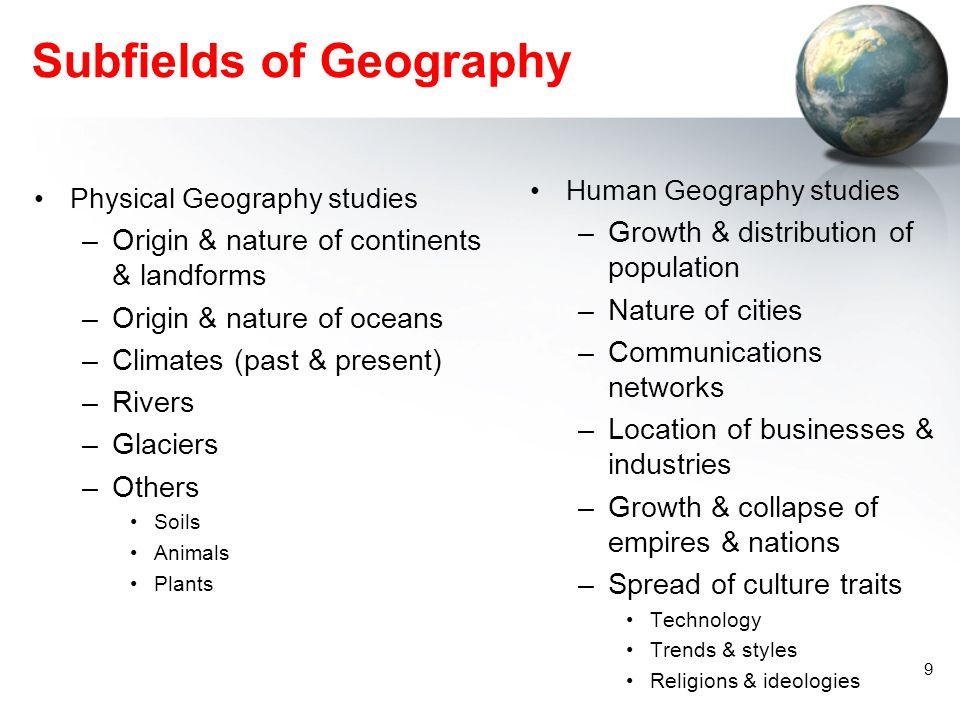 8 What Is Geography? Systematic Perspective –Physical – subdivisions –Human/ Cultural – subdivisions Regional Perspective Tools of Geography Cartograp