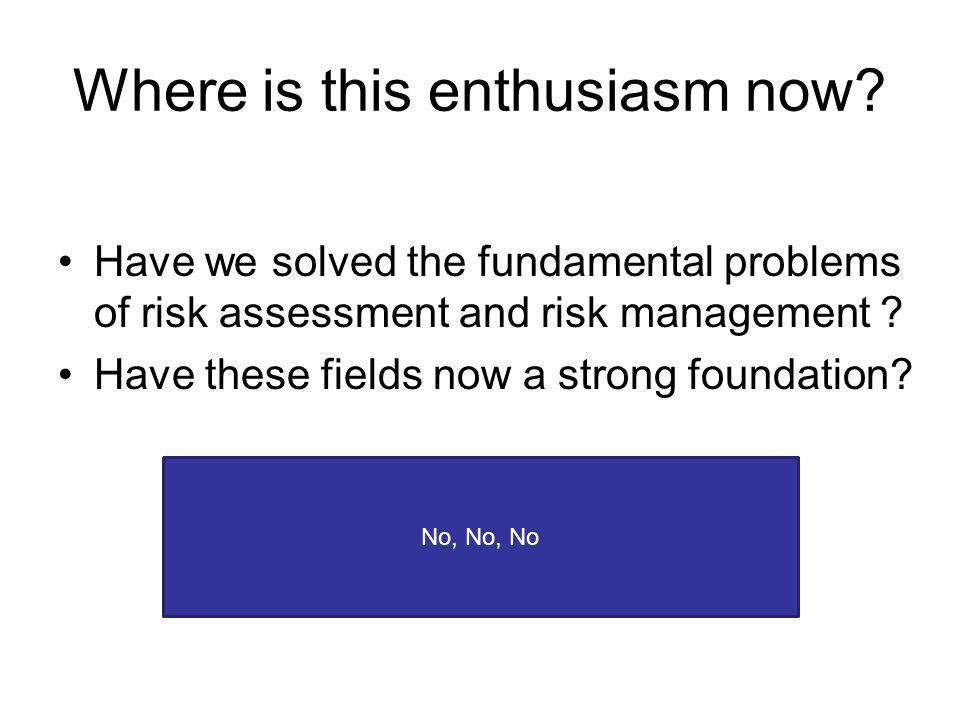 Where is this enthusiasm now? Have we solved the fundamental problems of risk assessment and risk management ? Have these fields now a strong foundati