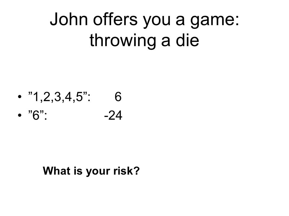 "John offers you a game: throwing a die ""1,2,3,4,5"": 6 ""6"": -24 What is your risk?"