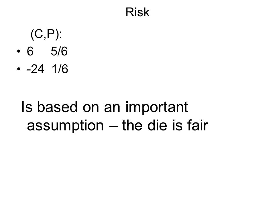 Risk (C,P): 6 5/6 -24 1/6 Is based on an important assumption – the die is fair