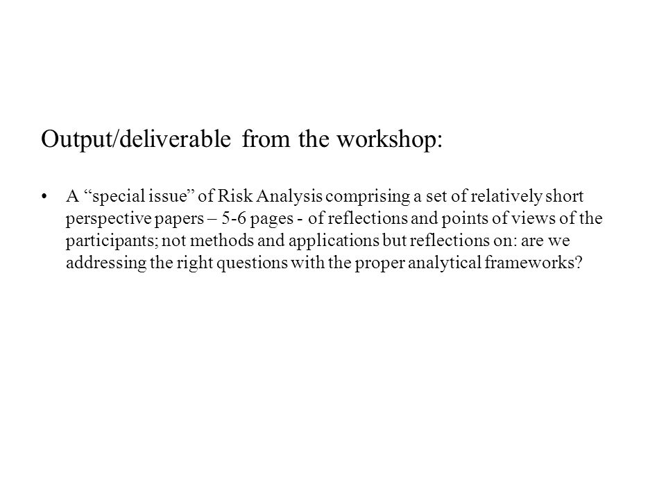 "Output/deliverable from the workshop: A ""special issue"" of Risk Analysis comprising a set of relatively short perspective papers – 5-6 pages - of refl"