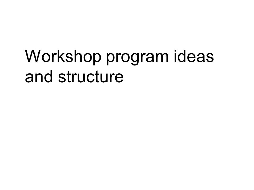 Workshop program ideas and structure