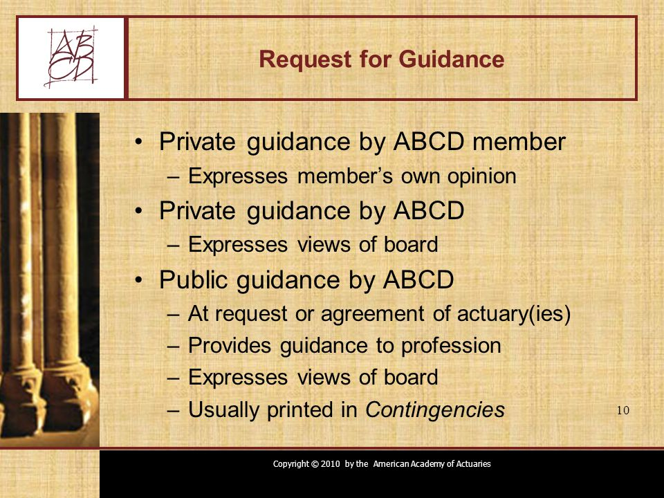 Copyright © 2010 by the American Academy of Actuaries 10 Request for Guidance Private guidance by ABCD member –Expresses member's own opinion Private