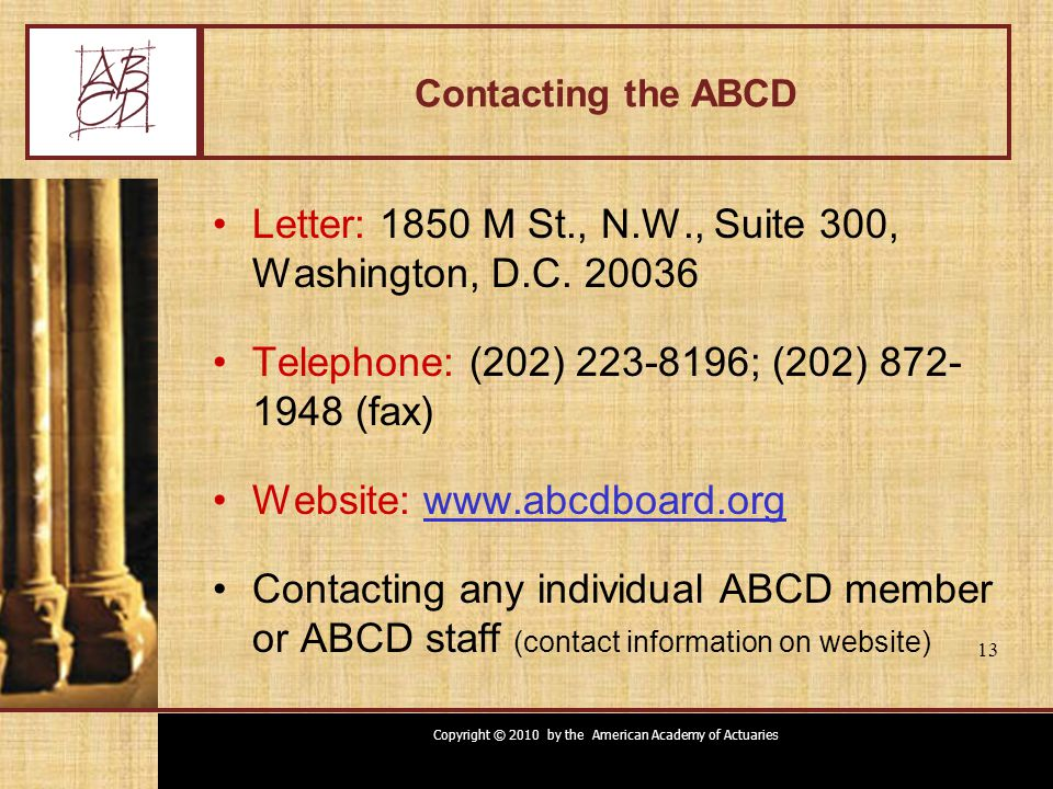 Copyright © 2010 by the American Academy of Actuaries 13 Contacting the ABCD Letter: 1850 M St., N.W., Suite 300, Washington, D.C. 20036 Telephone: (2