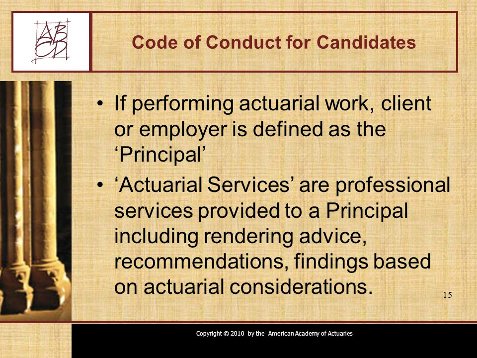 Copyright © 2010 by the American Academy of Actuaries 15 Code of Conduct for Candidates If performing actuarial work, client or employer is defined as the 'Principal' 'Actuarial Services' are professional services provided to a Principal including rendering advice, recommendations, findings based on actuarial considerations.