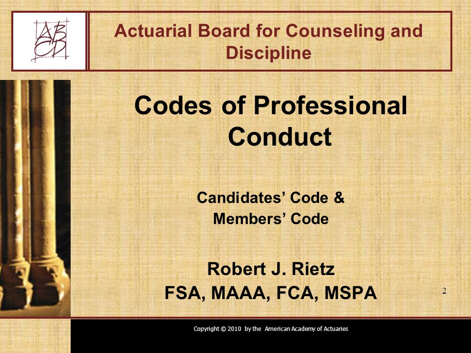 Copyright © 2010 by the American Academy of Actuaries 2 Actuarial Board for Counseling and Discipline Codes of Professional Conduct Candidates' Code &