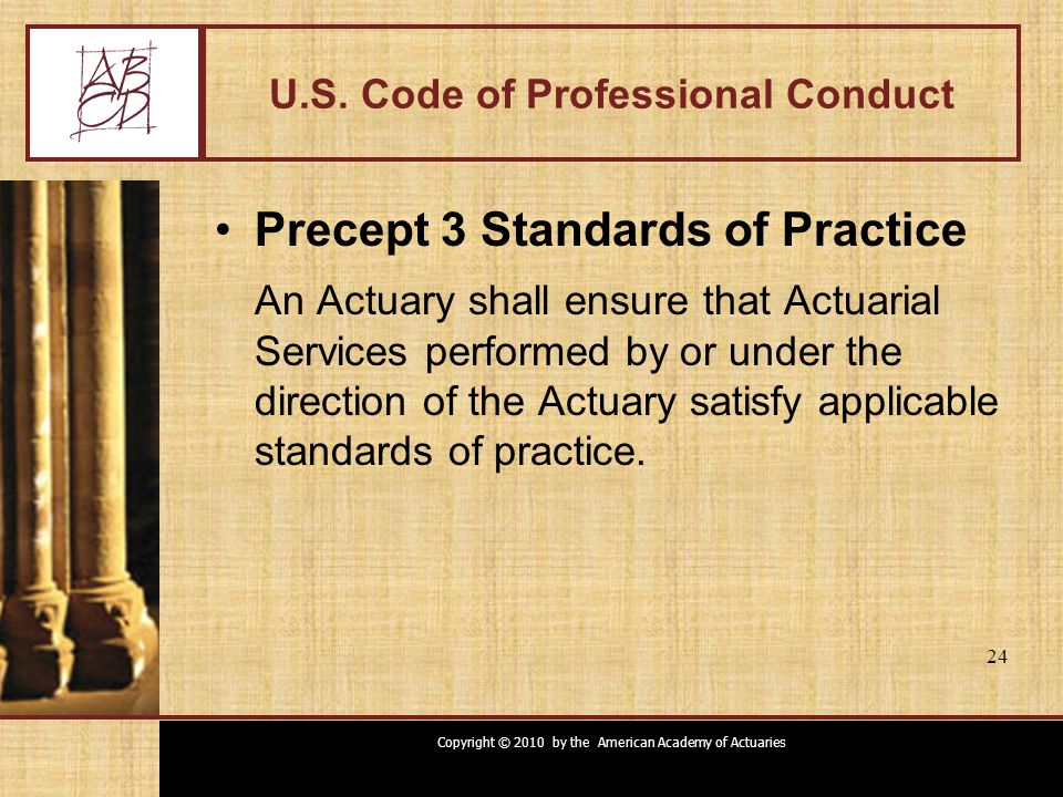 Copyright © 2010 by the American Academy of Actuaries 24 U.S. Code of Professional Conduct Precept 3 Standards of Practice An Actuary shall ensure tha