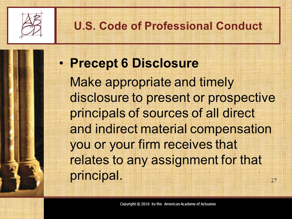 Copyright © 2010 by the American Academy of Actuaries 27 U.S. Code of Professional Conduct Precept 6 Disclosure Make appropriate and timely disclosure