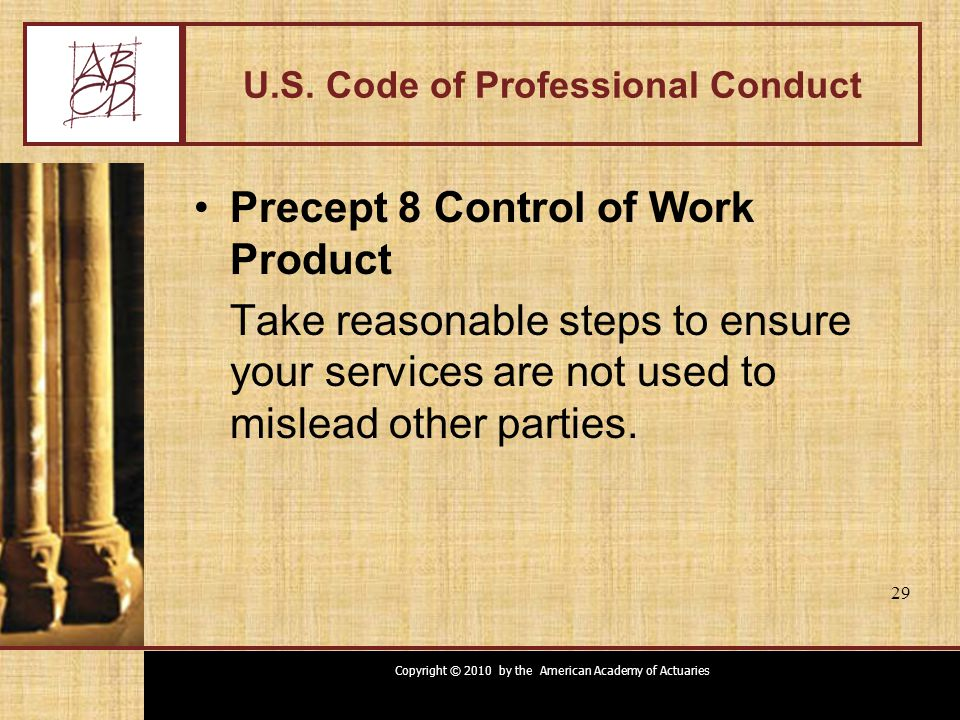 Copyright © 2010 by the American Academy of Actuaries 29 U.S. Code of Professional Conduct Precept 8 Control of Work Product Take reasonable steps to
