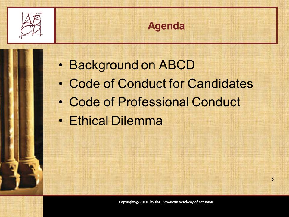 Copyright © 2010 by the American Academy of Actuaries 3 Agenda Background on ABCD Code of Conduct for Candidates Code of Professional Conduct Ethical