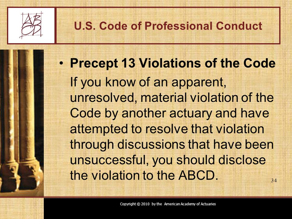 Copyright © 2010 by the American Academy of Actuaries 34 U.S. Code of Professional Conduct Precept 13 Violations of the Code If you know of an apparen