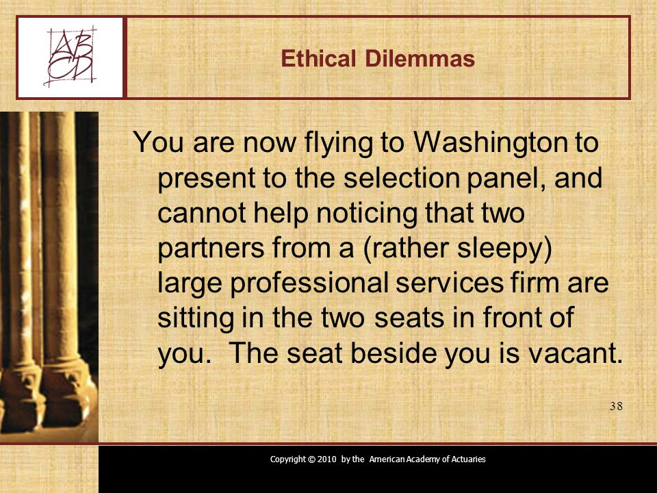 Copyright © 2010 by the American Academy of Actuaries 38 Ethical Dilemmas You are now flying to Washington to present to the selection panel, and cannot help noticing that two partners from a (rather sleepy) large professional services firm are sitting in the two seats in front of you.