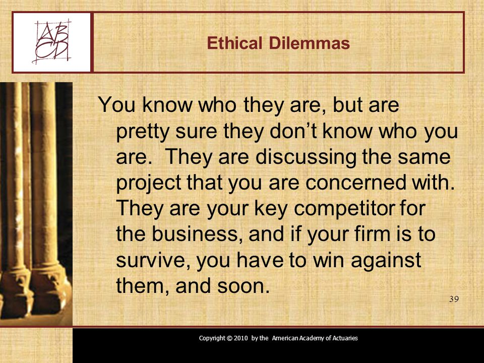 Copyright © 2010 by the American Academy of Actuaries 39 Ethical Dilemmas You know who they are, but are pretty sure they don't know who you are. They
