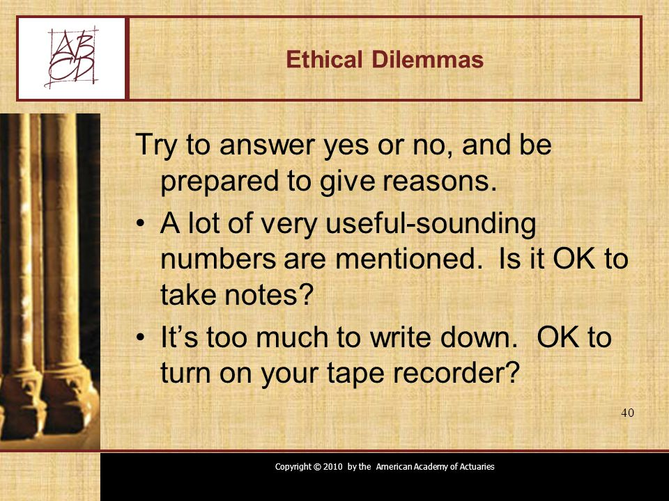 Copyright © 2010 by the American Academy of Actuaries 40 Ethical Dilemmas Try to answer yes or no, and be prepared to give reasons. A lot of very usef