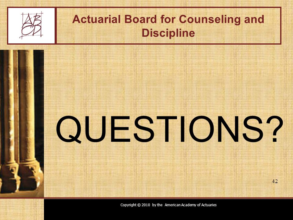Copyright © 2010 by the American Academy of Actuaries 42 Actuarial Board for Counseling and Discipline QUESTIONS? 42