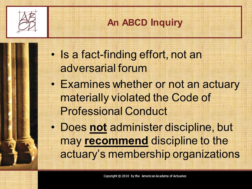 Copyright © 2010 by the American Academy of Actuaries 7 An ABCD Inquiry Is a fact-finding effort, not an adversarial forum Examines whether or not an actuary materially violated the Code of Professional Conduct Does not administer discipline, but may recommend discipline to the actuary's membership organizations 7