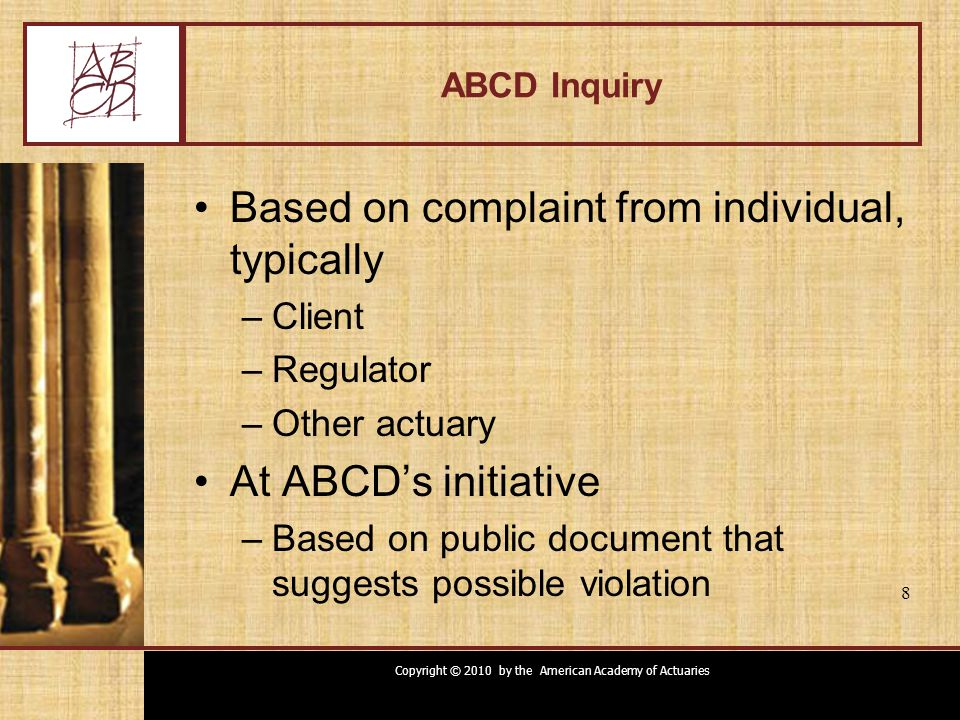 Copyright © 2010 by the American Academy of Actuaries 8 ABCD Inquiry Based on complaint from individual, typically –Client –Regulator –Other actuary A