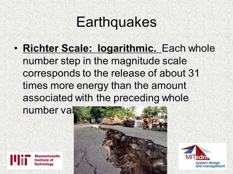 Earthquakes Richter Scale: logarithmic.
