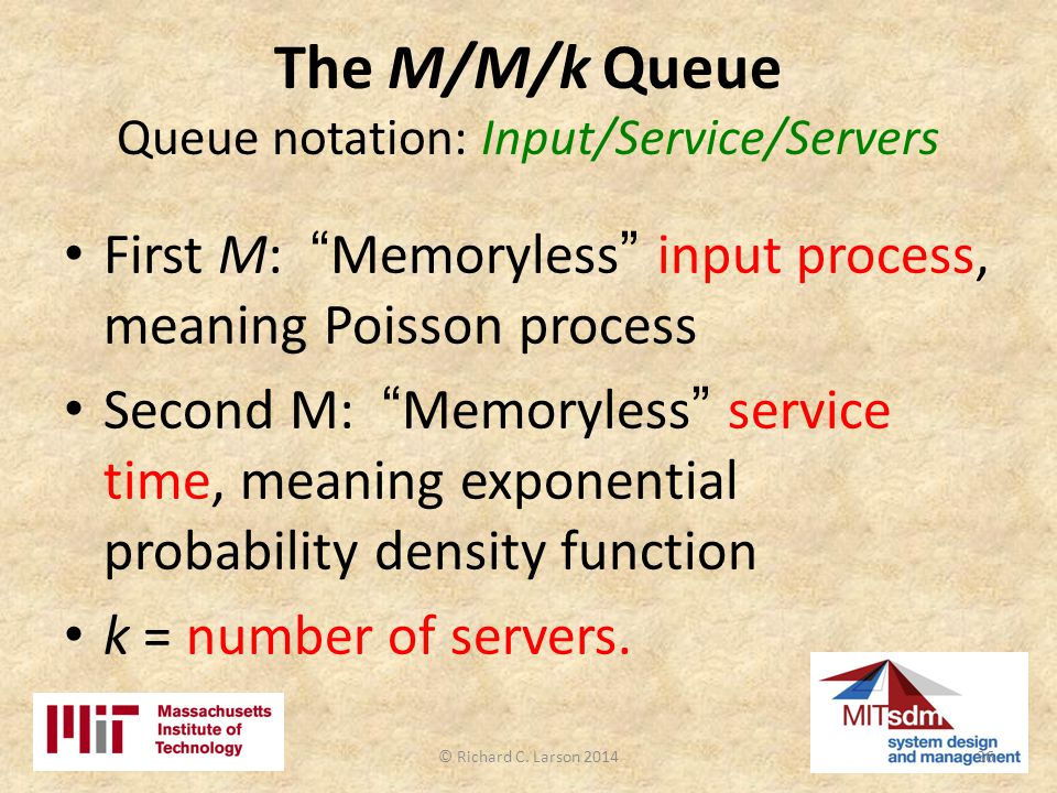 The M/M/k Queue Queue notation: Input/Service/Servers First M: Memoryless input process, meaning Poisson process Second M: Memoryless service time, meaning exponential probability density function k = number of servers.