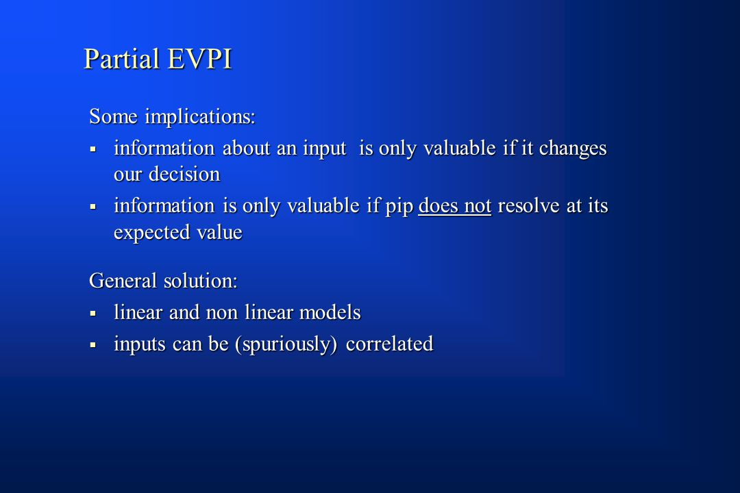 Partial EVPI Some implications:  information about an input is only valuable if it changes our decision  information is only valuable if pip does not resolve at its expected value General solution:  linear and non linear models  inputs can be (spuriously) correlated
