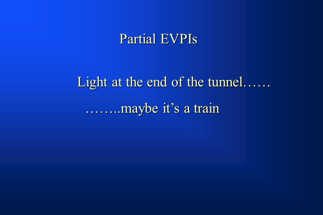 Partial EVPIs Light at the end of the tunnel…… ……..maybe it's a train