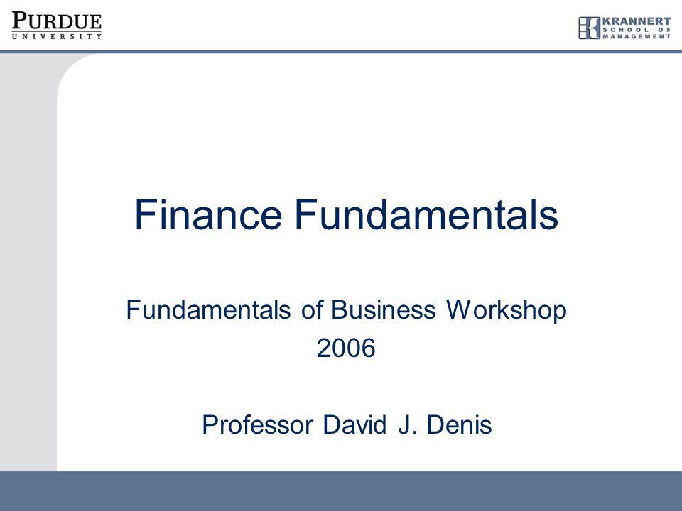 Finance Fundamentals Fundamentals of Business Workshop 2006 Professor David J. Denis