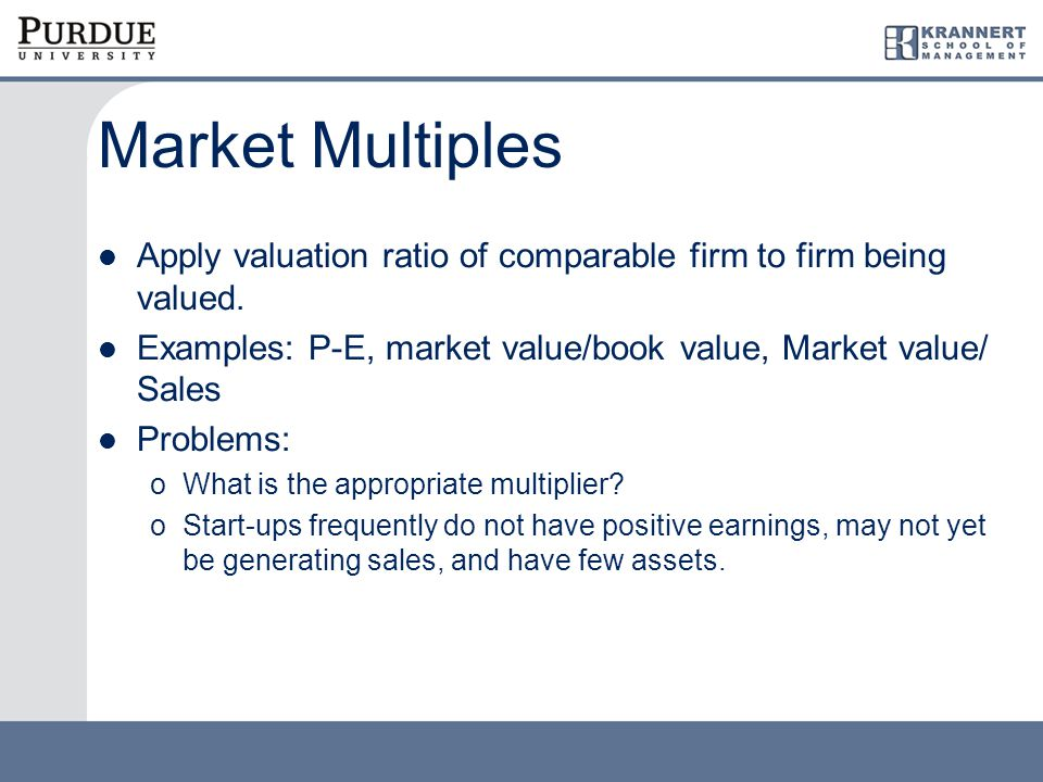 Market Multiples Apply valuation ratio of comparable firm to firm being valued.
