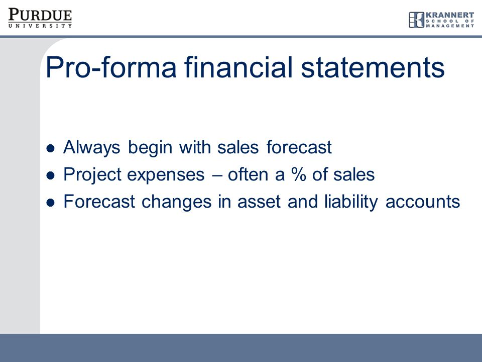 Pro-forma financial statements Always begin with sales forecast Project expenses – often a % of sales Forecast changes in asset and liability accounts