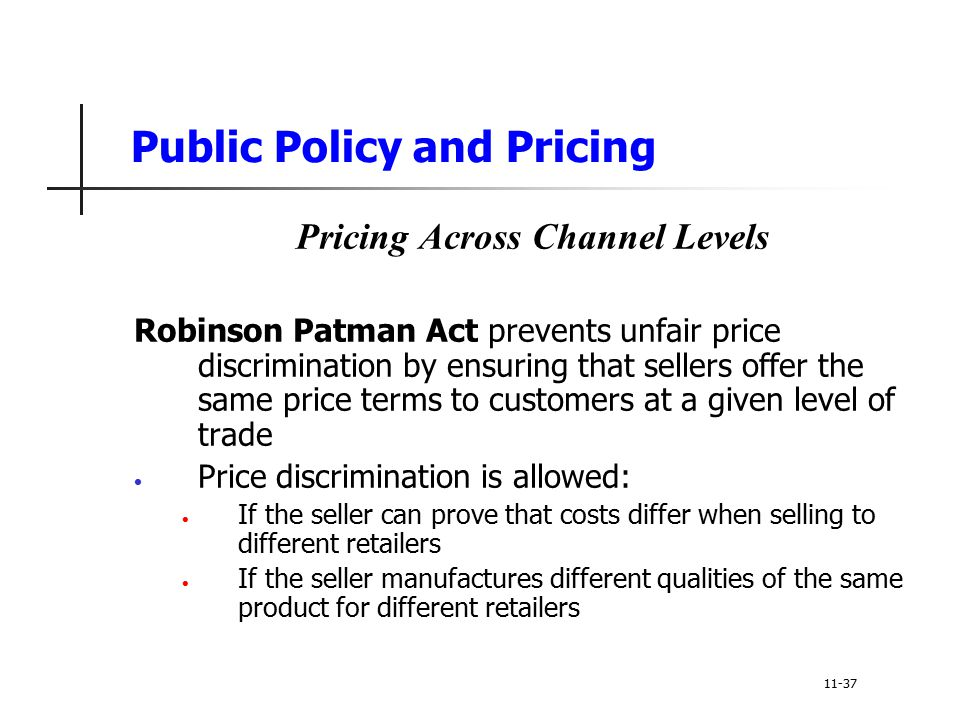 Public Policy and Pricing Pricing Across Channel Levels Robinson Patman Act prevents unfair price discrimination by ensuring that sellers offer the sa