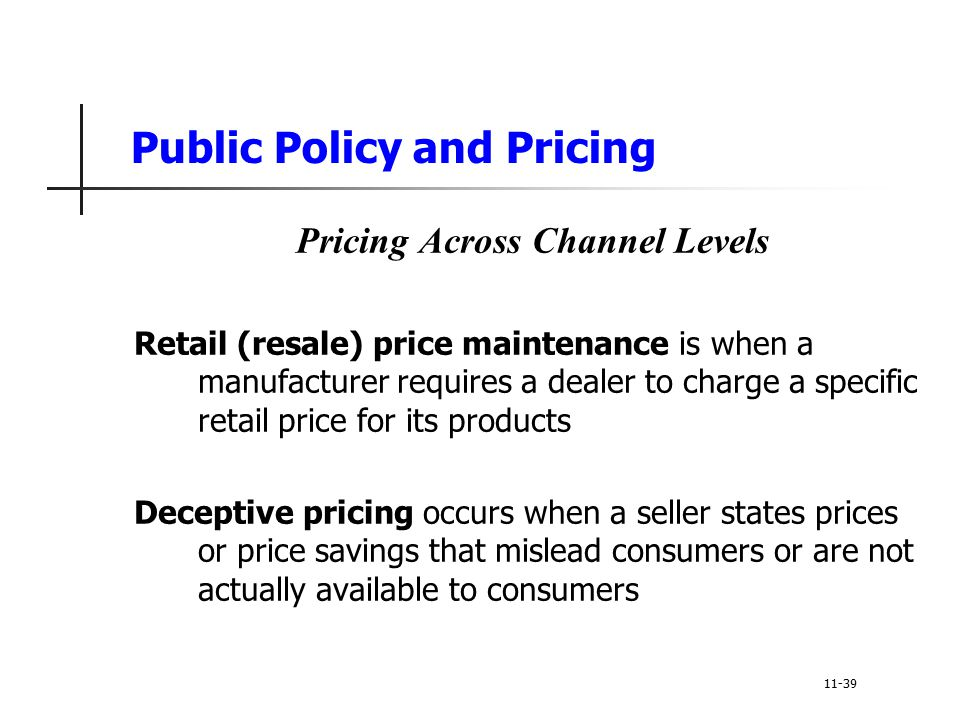 Public Policy and Pricing Pricing Across Channel Levels Retail (resale) price maintenance is when a manufacturer requires a dealer to charge a specifi