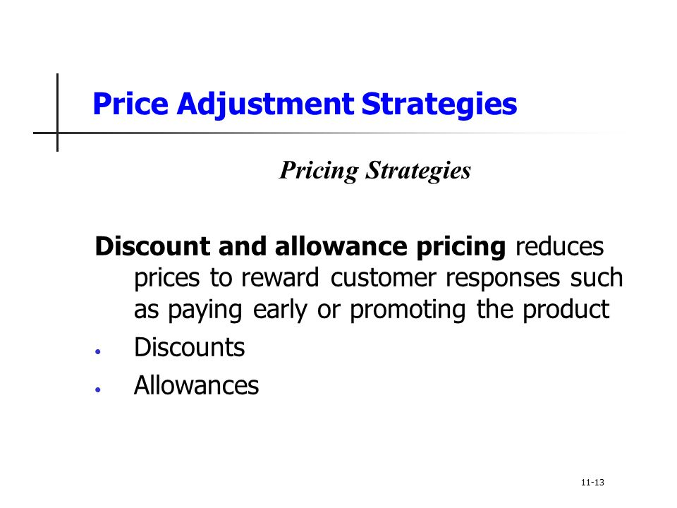 Price Adjustment Strategies Pricing Strategies Discount and allowance pricing reduces prices to reward customer responses such as paying early or prom