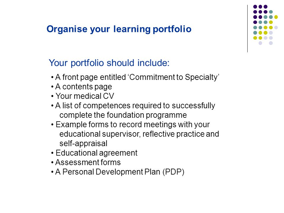 Organise your learning portfolio A front page entitled 'Commitment to Specialty' A contents page Your medical CV A list of competences required to suc