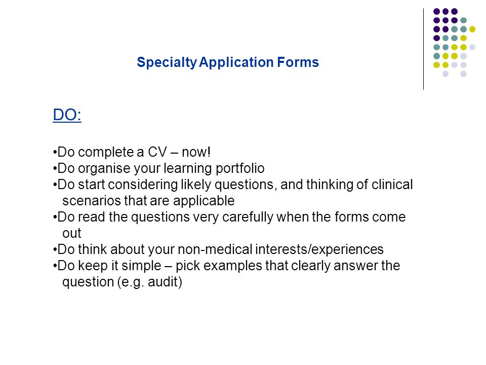DO: Do complete a CV – now! Do organise your learning portfolio Do start considering likely questions, and thinking of clinical scenarios that are app