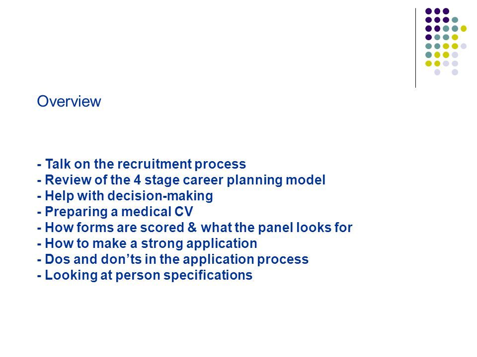 Overview - Talk on the recruitment process - Review of the 4 stage career planning model - Help with decision-making - Preparing a medical CV - How fo