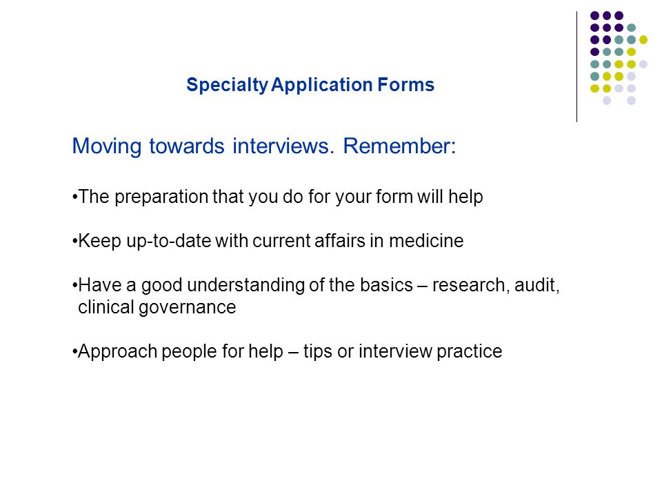 Moving towards interviews. Remember: The preparation that you do for your form will help Keep up-to-date with current affairs in medicine Have a good