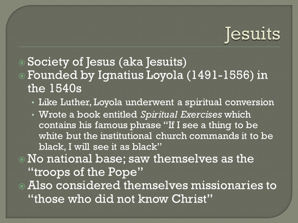  Society of Jesus (aka Jesuits)  Founded by Ignatius Loyola (1491-1556) in the 1540s Like Luther, Loyola underwent a spiritual conversion Wrote a bo