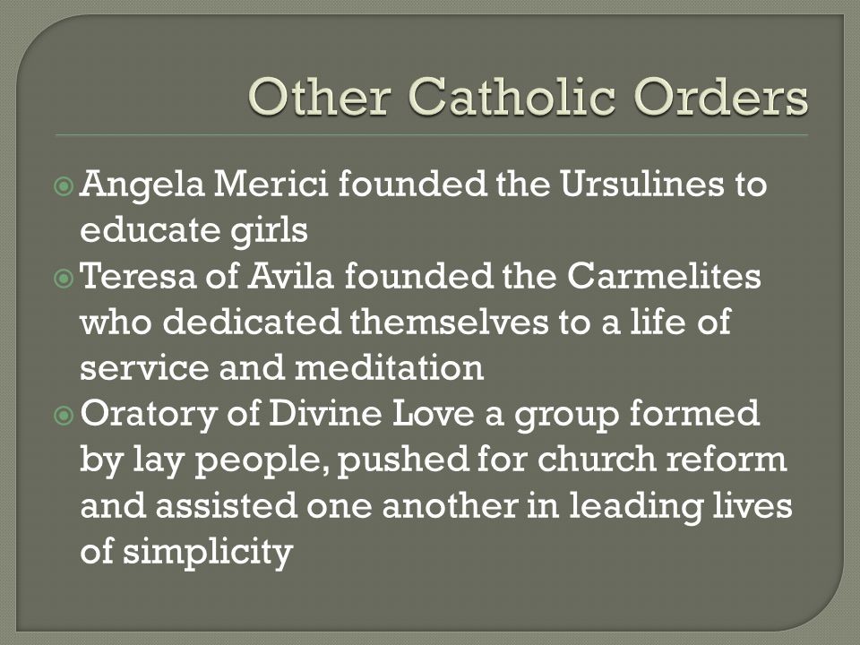  Angela Merici founded the Ursulines to educate girls  Teresa of Avila founded the Carmelites who dedicated themselves to a life of service and medi