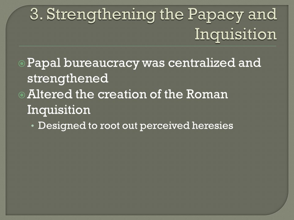  Papal bureaucracy was centralized and strengthened  Altered the creation of the Roman Inquisition Designed to root out perceived heresies