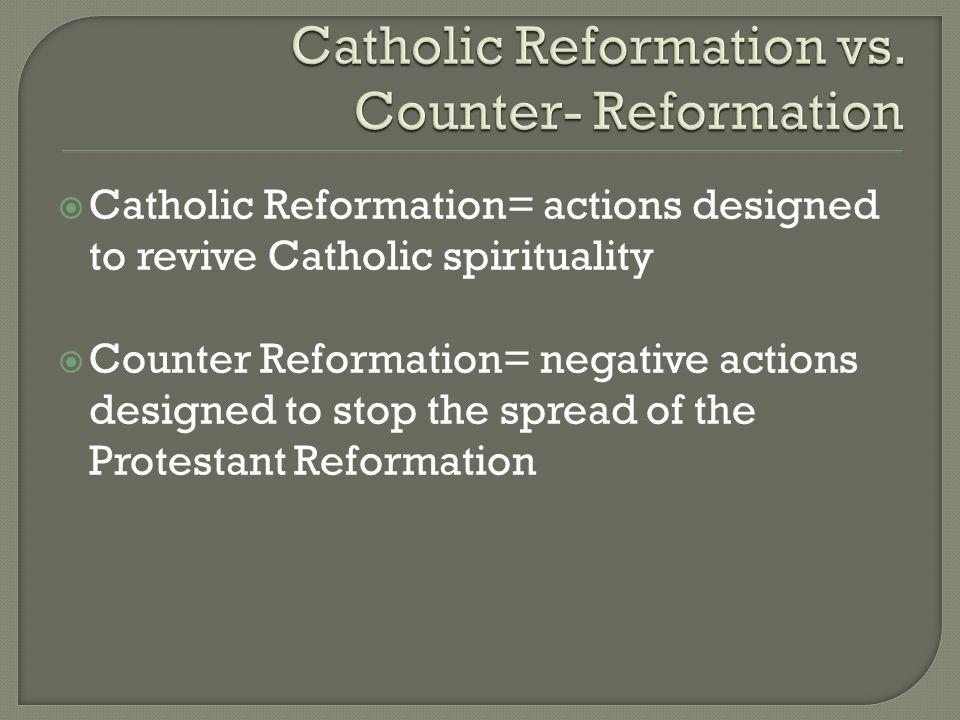  Catholic Reformation= actions designed to revive Catholic spirituality  Counter Reformation= negative actions designed to stop the spread of the Pr