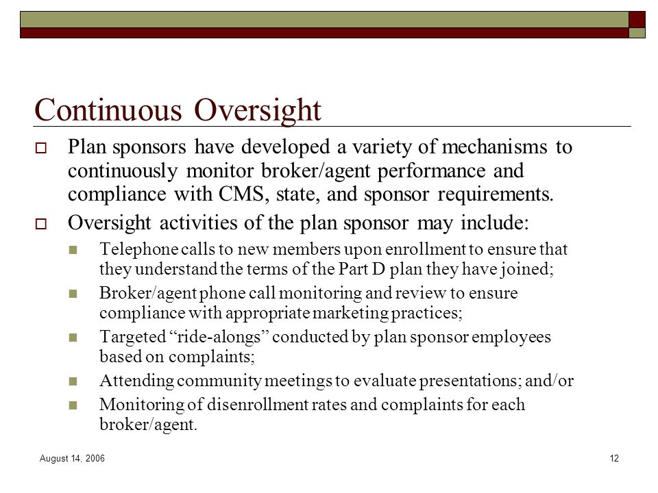 August 14, 200612 Continuous Oversight  Plan sponsors have developed a variety of mechanisms to continuously monitor broker/agent performance and com