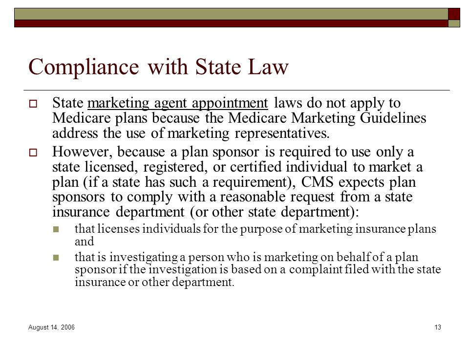 August 14, 200613 Compliance with State Law  State marketing agent appointment laws do not apply to Medicare plans because the Medicare Marketing Guidelines address the use of marketing representatives.