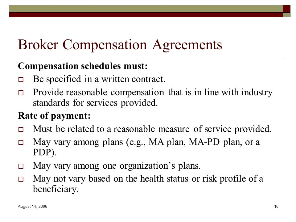 August 14, 200616 Broker Compensation Agreements Compensation schedules must:  Be specified in a written contract.