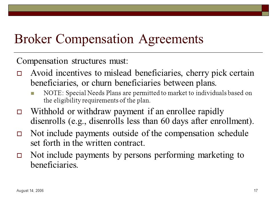 August 14, 200617 Broker Compensation Agreements Compensation structures must:  Avoid incentives to mislead beneficiaries, cherry pick certain benefi